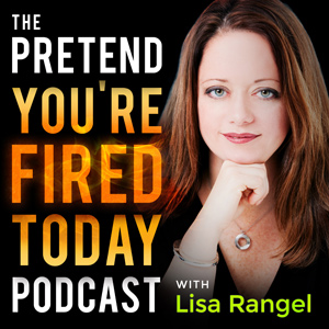 Lisa Rangel | The Pretend You're Fired Today Podcast